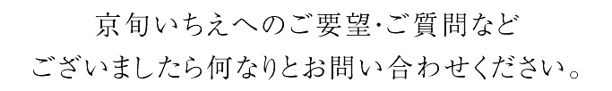 京旬いちえへのご要望・ご質問など ございましたら何なりとお問い合わせください。